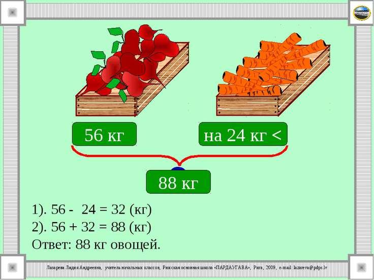 1). 56 - 24 = 32 (кг) 2). 56 + 32 = 88 (кг) Ответ: 88 кг овощей. 56 кг на 24 ...