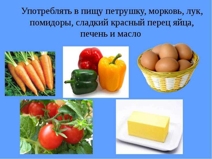 Употреблять в пищу петрушку, морковь, лук, помидоры, сладкий красный перец яй...