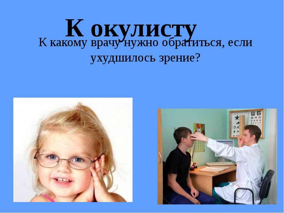 К какому врачу нужно обратиться, если ухудшилось зрение? К окулисту