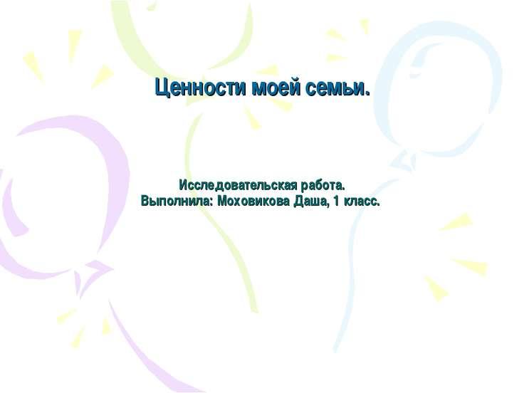 Исследовательская работа. Выполнила: Моховикова Даша, 1 класс. Ценности моей ...