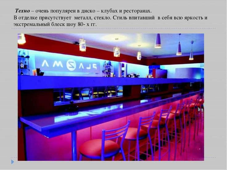 Техно – очень популярен в диско – клубах и ресторанах. В отделке присутствует...