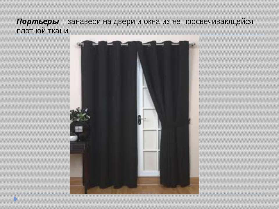 Портьеры– занавеси на двери и окна из не просвечивающейся плотной ткани.