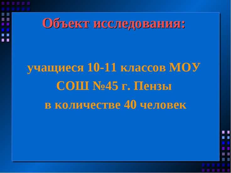 Объект исследования: учащиеся 10-11 классов МОУ СОШ №45 г. Пензы в количестве...