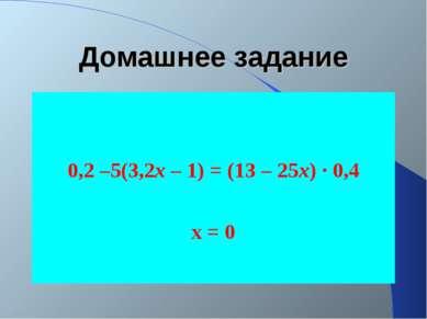 Домашнее задание 0,2 –5(3,2х – 1) = (13 – 25х) · 0,4 х = 0
