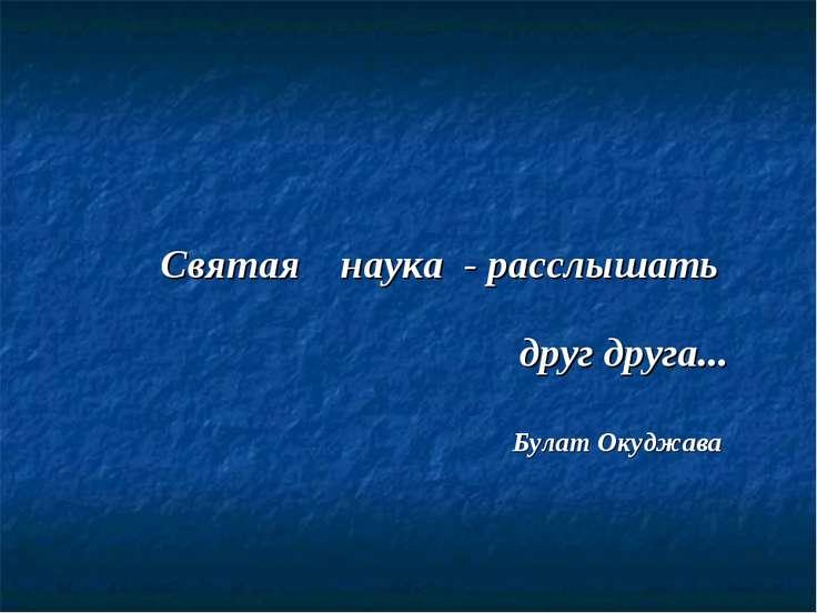 Святая наука - расслышать друг друга... Булат Окуджава