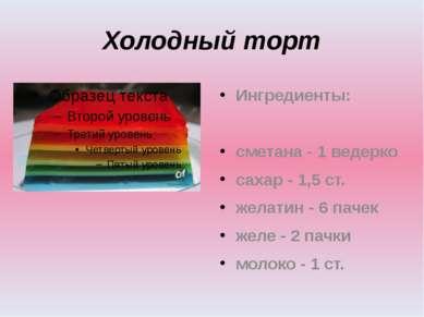Холодный торт Ингредиенты: сметана - 1 ведерко сахар - 1,5 ст. желатин - 6 па...