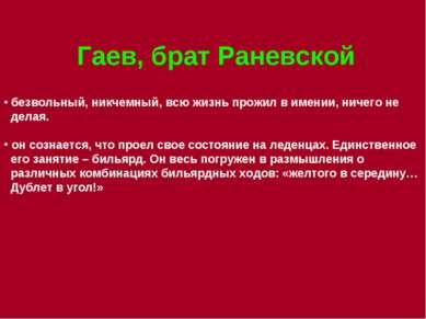 Гаев, брат Раневской безвольный, никчемный, всю жизнь прожил в имении, ничего...