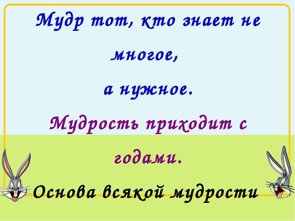 Мудр тот, кто знает не многое, а нужное. Мудрость приходит с годами. Основа в...