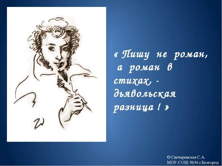 « Пишу не роман, а роман в стихах, - дьявольская разница ! » © Свечаревская С...