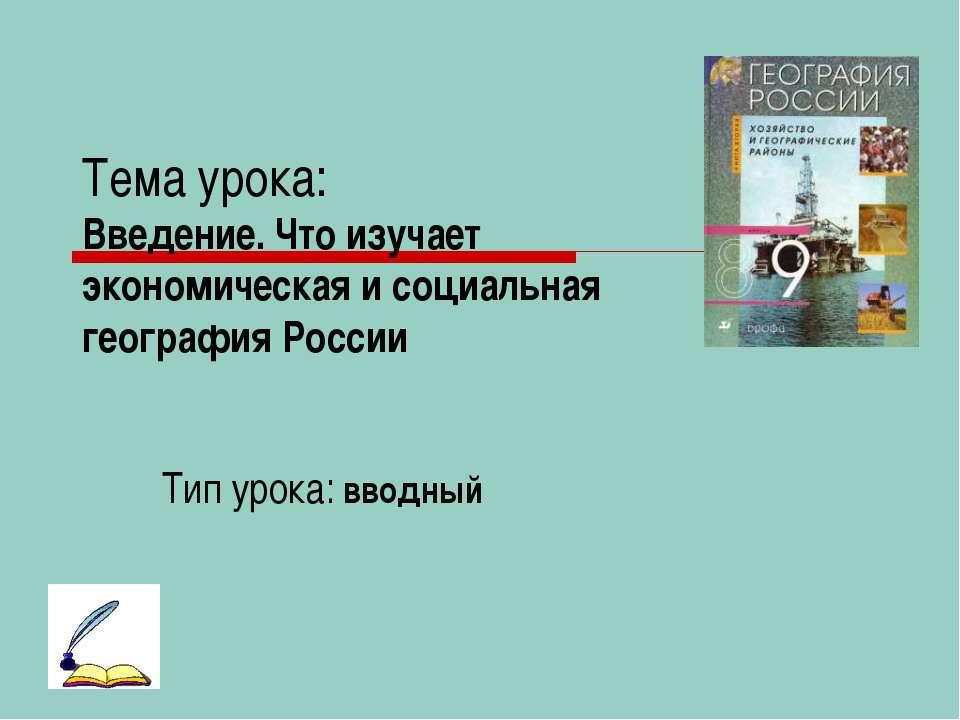Тема урока: Введение. Что изучает экономическая и социальная география России...