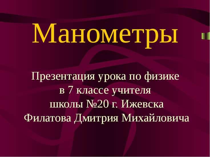Манометры Презентация урока по физике в 7 классе учителя школы №20 г. Ижевска...