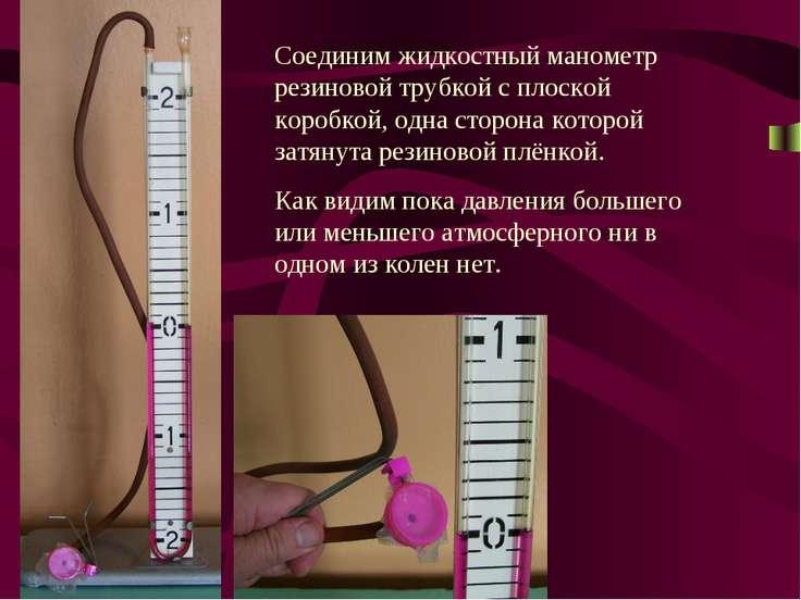 Соединим жидкостный манометр резиновой трубкой с плоской коробкой, одна сторо...