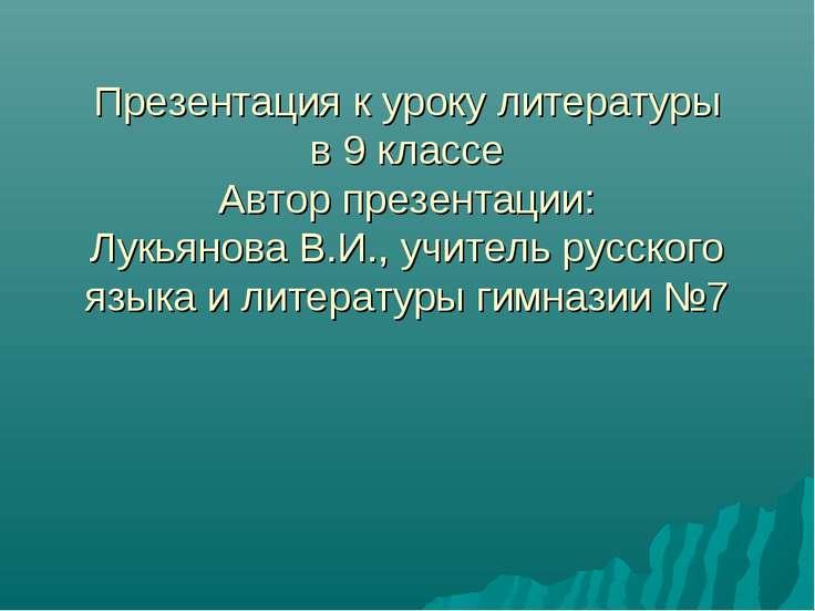 Презентация к уроку литературы в 9 классе Автор презентации: Лукьянова В.И., ...