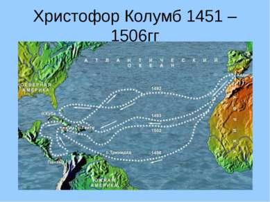 Христофор Колумб 1451 – 1506гг Открыл Америку, совершив кругосветное путешест...