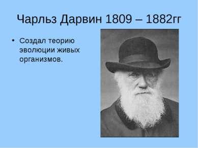 Чарльз Дарвин 1809 – 1882гг Создал теорию эволюции живых организмов.