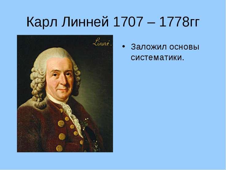 Карл Линней 1707 – 1778гг Заложил основы систематики.