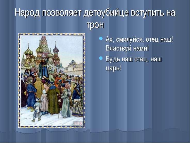 Народ позволяет детоубийце вступить на трон Ах, смилуйся, отец наш! Властвуй ...