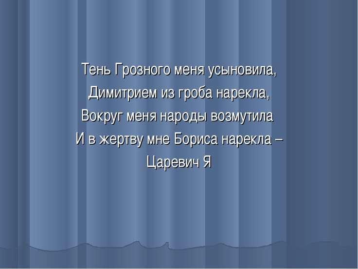 Тень Грозного меня усыновила, Димитрием из гроба нарекла, Вокруг меня народы ...