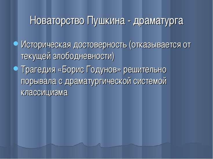Новаторство Пушкина - драматурга Историческая достоверность (отказывается от ...