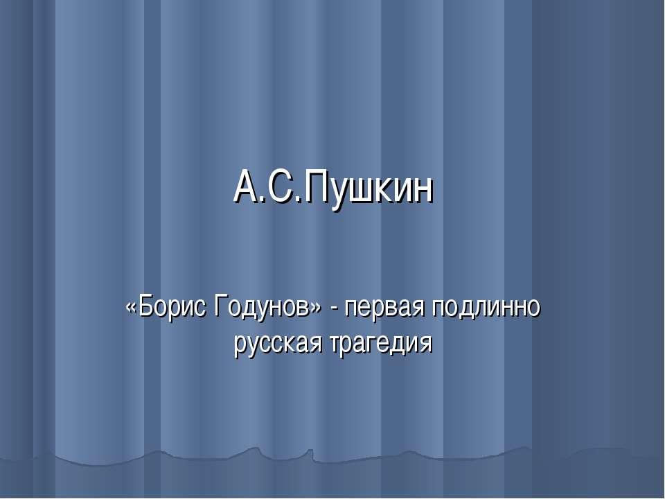 А.С.Пушкин «Борис Годунов» - первая подлинно русская трагедия