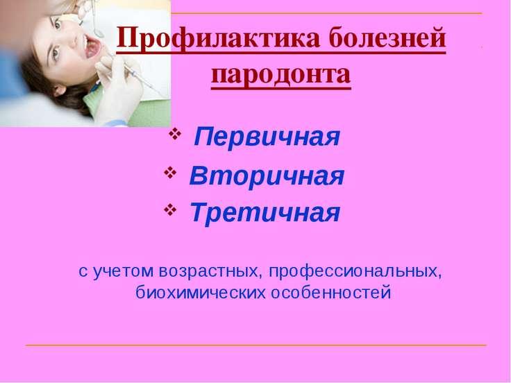 Профилактика болезней пародонта Первичная Вторичная Третичная с учетом возрас...