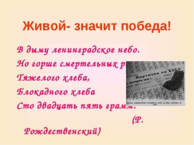 Живой- значит победа! В дыму ленинградское небо. Но горше смертельных ран Тяж...