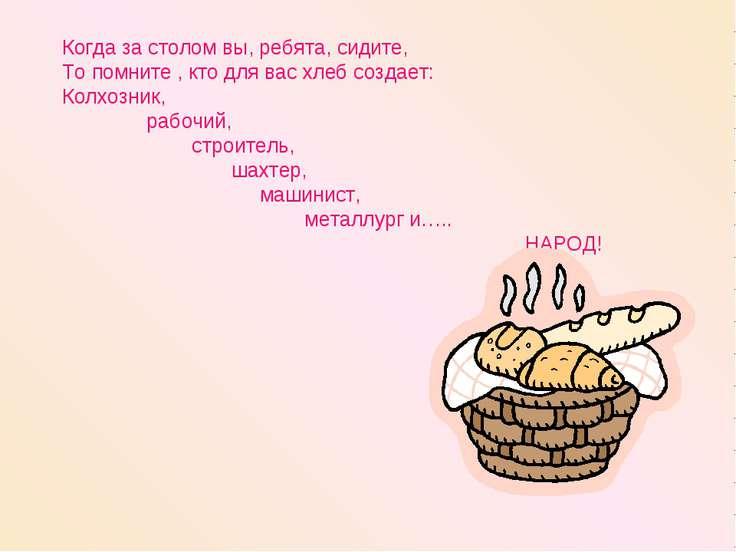 Когда за столом вы, ребята, сидите, То помните , кто для вас хлеб создает: Ко...