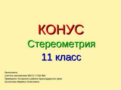 КОНУС Стереометрия 11 класс Выполнила: учитель математики МБОУ СОШ №5 Приморс...