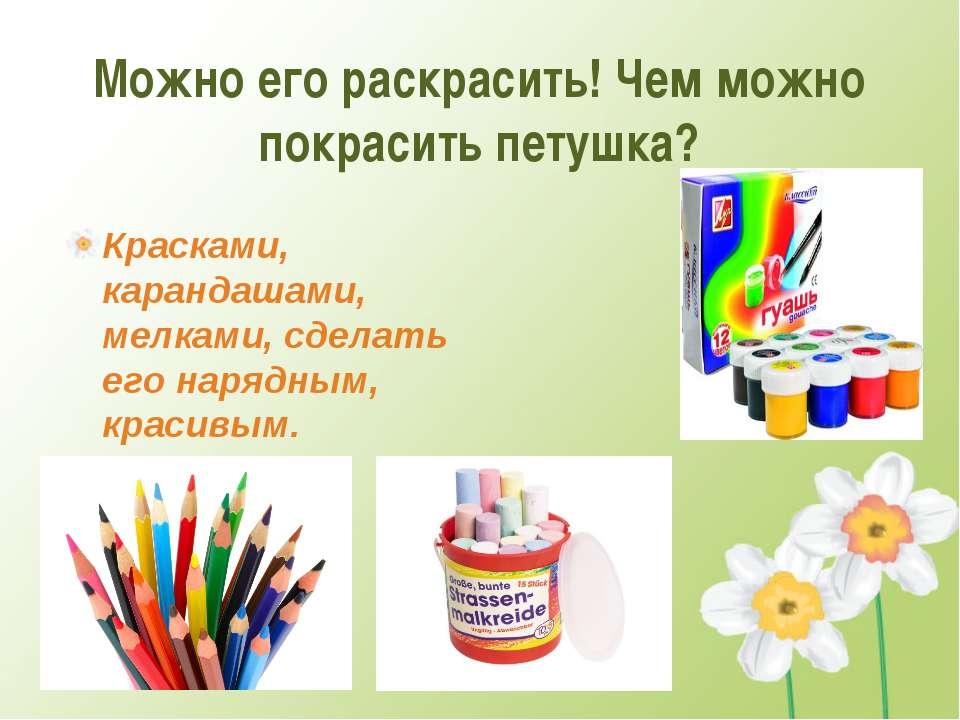 Можно его раскрасить! Чем можно покрасить петушка? Красками, карандашами, мел...