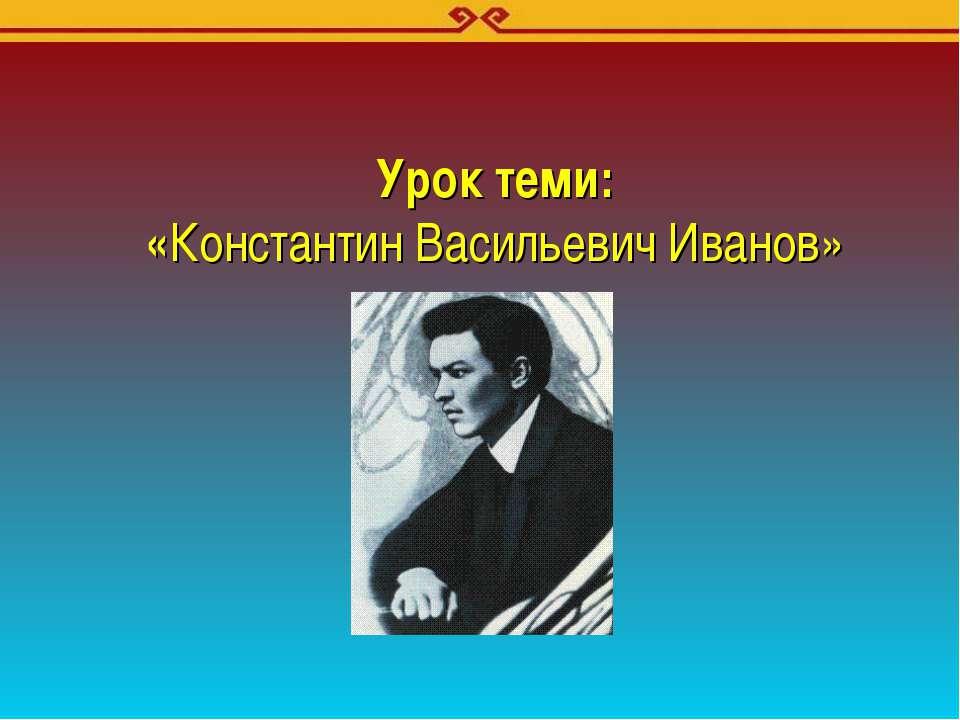 Урок теми: «Константин Васильевич Иванов»