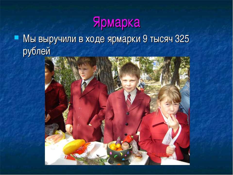 Ярмарка Мы выручили в ходе ярмарки 9 тысяч 325 рублей