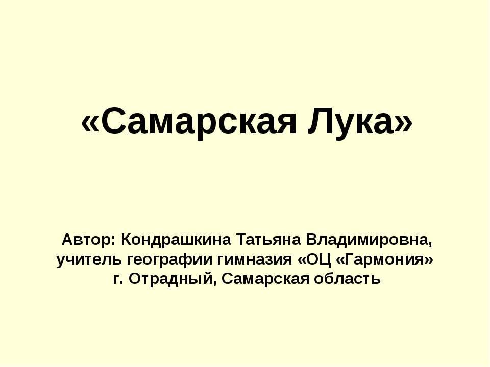 «Самарская Лука» Автор: Кондрашкина Татьяна Владимировна, учитель географии г...