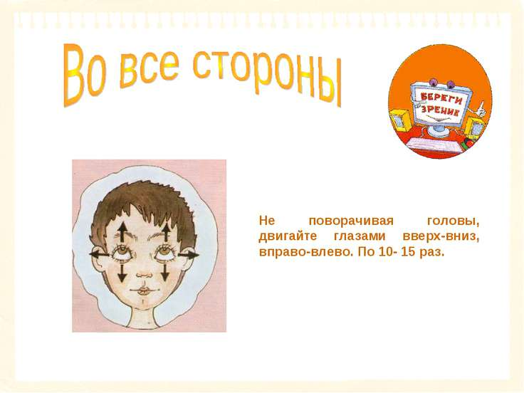 Не поворачивая головы, двигайте глазами вверх-вниз, вправо-влево. По 10- 15 раз.