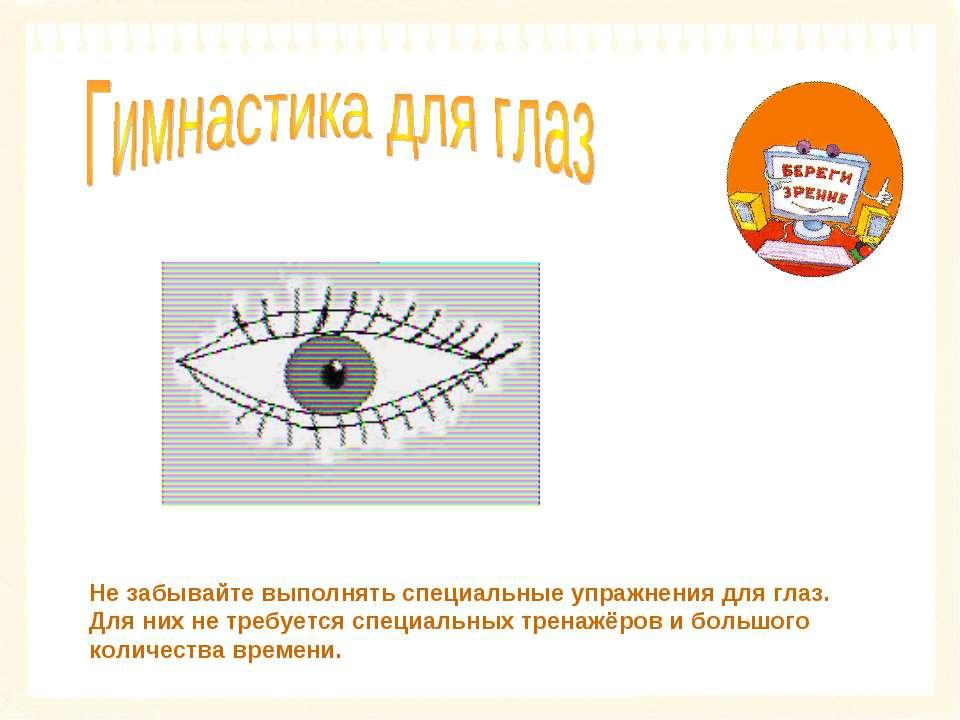 Не забывайте выполнять специальные упражнения для глаз. Для них не требуется ...