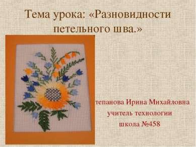 Тема урока: «Разновидности петельного шва.» Степанова Ирина Михайловна учител...