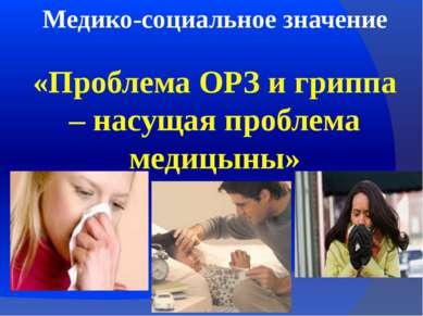 Медико-социальное значение «Проблема ОРЗ и гриппа – насущая проблема медицыны»