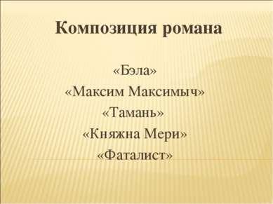 Композиция романа «Бэла» «Максим Максимыч» «Тамань» «Княжна Мери» «Фаталист»