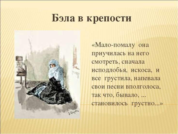 Бэла в крепости «Мало-помалу она приучилась на него смотреть, сначала исподло...
