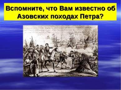Вспомните, что Вам известно об Азовских походах Петра?