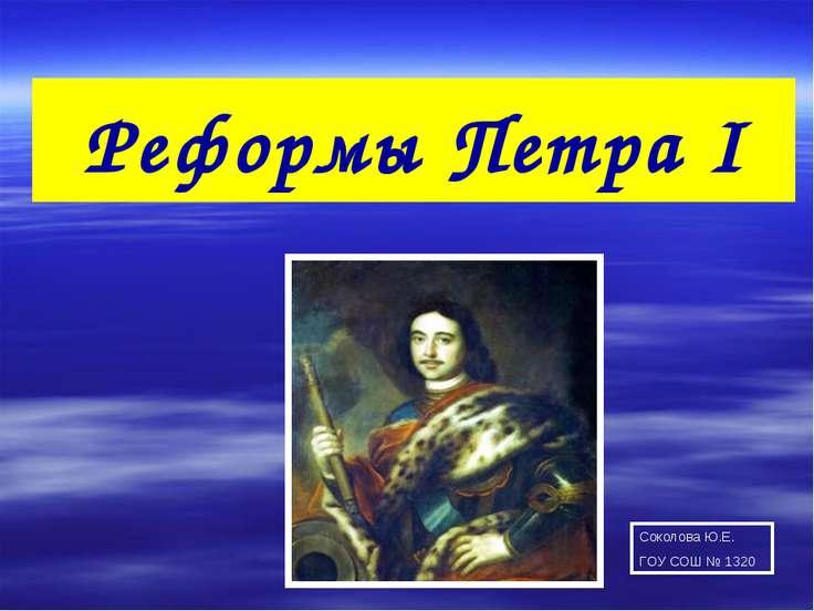 Реформы Петра I Соколова Ю.Е. ГОУ СОШ № 1320