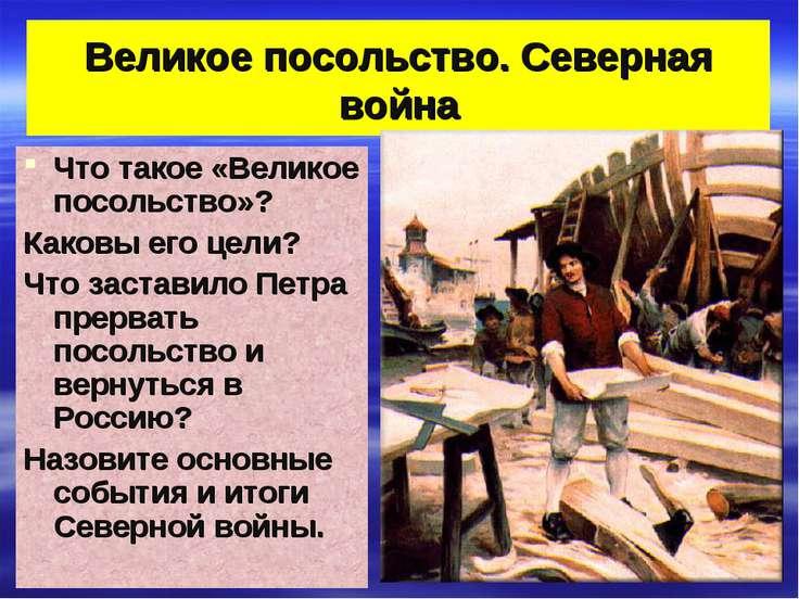 Великое посольство. Северная война Что такое «Великое посольство»? Каковы его...