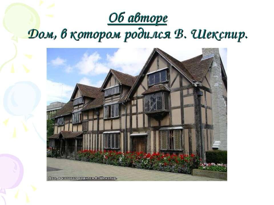 Об авторе Дом, в котором родился В. Шекспир.