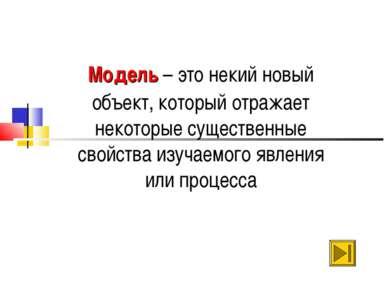 Модель – это некий новый объект, который отражает некоторые существенные свой...