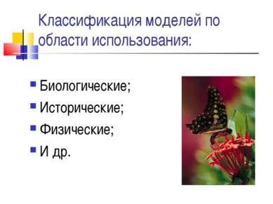 Классификация моделей по области использования: Биологические; Исторические; ...