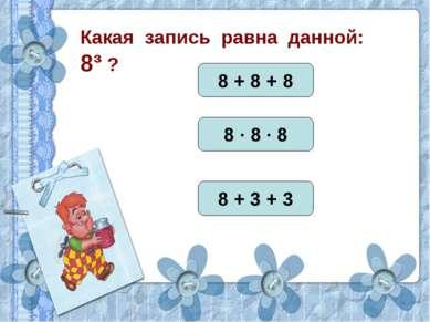 Какая запись равна данной: 8³ ? 8 + 8 + 8 8 · 8 · 8 8 + 3 + 3