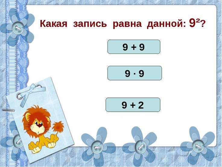 Какая запись равна данной: 9²? 9 + 9 9 · 9 9 + 2