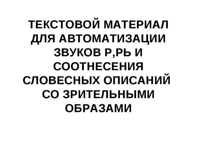 ТЕКСТОВОЙ МАТЕРИАЛ ДЛЯ АВТОМАТИЗАЦИИ ЗВУКОВ Р,РЬ И СООТНЕСЕНИЯ СЛОВЕСНЫХ ОПИС...
