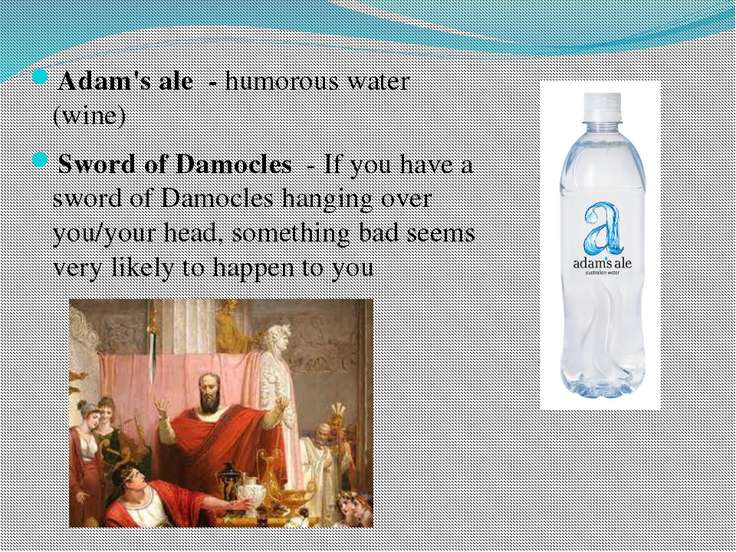 Adam's ale - humorous water (wine) Sword of Damocles - If you have a sword of...