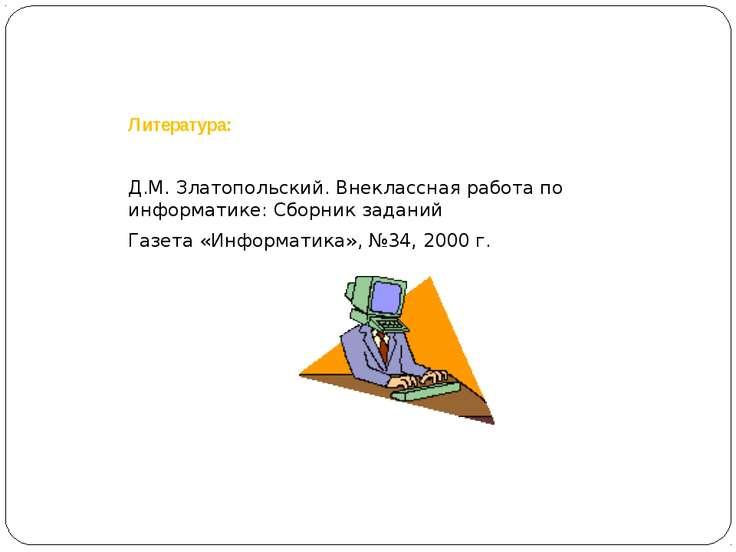 Литература: Д.М. Златопольский. Внеклассная работа по информатике: Сборник за...