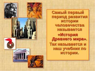 Самый первый период развития истории человечества называется «История Древнег...